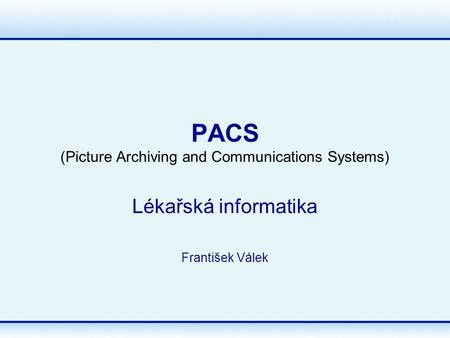 PACS (Picture Archiving and Communications Systems) Lékařská informatika František Válek.