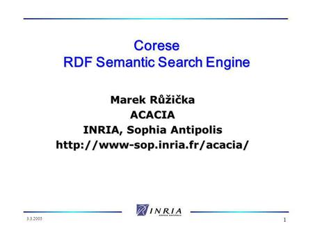 3.3.2005 1 Corese RDF Semantic Search Engine Marek Růžička ACACIA INRIA, Sophia Antipolis