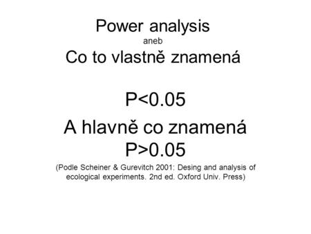 Power analysis aneb Co to vlastně znamená P<0.05 A hlavně co znamená P>0.05 (Podle Scheiner & Gurevitch 2001: Desing and analysis of ecological experiments.