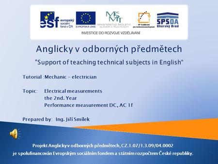 Tutorial :Mechanic - electrician Topic: Electrical measurements the 2nd. Year Performance measurement DC, AC 1f Prepared by: Ing. Jiří Smílek Projekt.