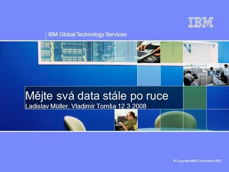 IBM Global Technology Services © Copyright IBM Corporation 2007 Mějte svá data stále po ruce Ladislav Müller, Vladimír Tomša 12.3.2008.