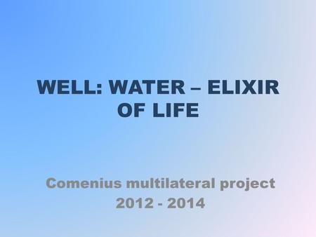 WELL: WATER – ELIXIR OF LIFE Comenius multilateral project 2012 - 2014.