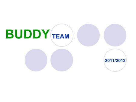 "BUDDY TEAM 2011/2012. Co znamená ""Buddy""? Buddy = a friend or a partner for a particular activity Buddy System = any system in which two people work together,"