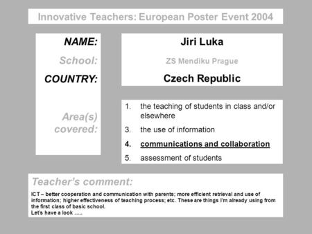 NAME: School: COUNTRY: Area(s) covered: Jiri Luka ZS Mendiku Prague Czech Republic Innovative Teachers: European Poster Event 2004 1.the teaching of students.