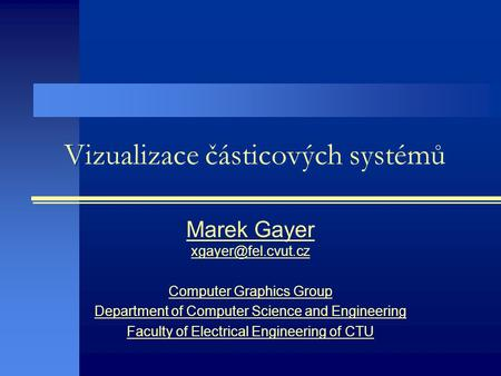 Vizualizace částicových systémů Marek Gayer Computer Graphics Group Department of Computer Science and Engineering Faculty of Electrical.