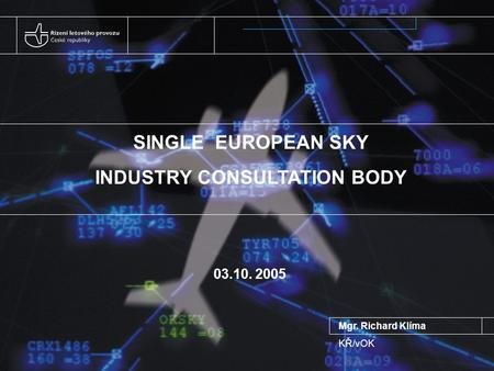 SINGLE EUROPEAN SKY INDUSTRY CONSULTATION BODY 03.10. 2005 Mgr. Richard Klíma KŘ/vOK.