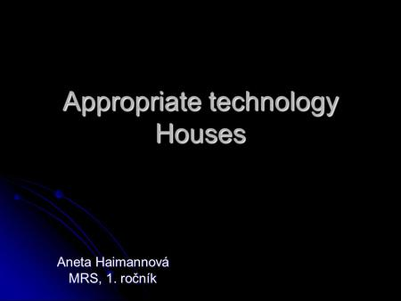 Appropriate technology Houses Aneta Haimannová MRS, 1. ročník.