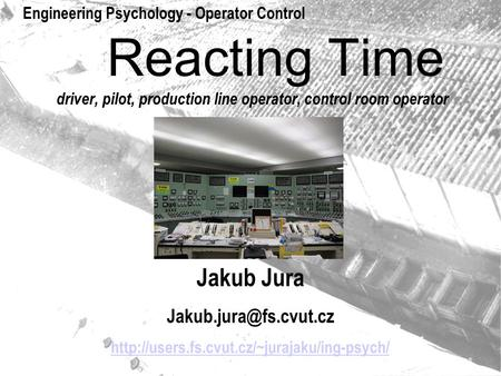 Reacting Time driver, pilot, production line operator, control room operator Jakub Jura