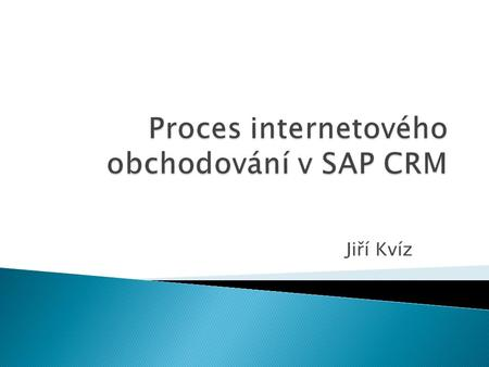Jiří Kvíz.  ERP – enterprise resource planning  CRM – customer relationship management  BW – business warehouse  APO – advanced planner & optimizer.