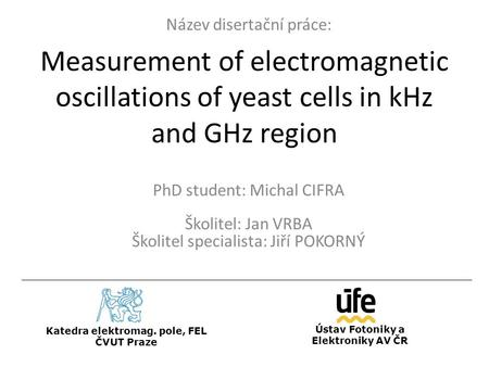 Measurement of electromagnetic oscillations of yeast cells in kHz and GHz region PhD student: Michal CIFRA Školitel: Jan VRBA Školitel specialista: Jiří.