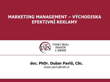 1.1. MARKETING MANAGEMENT – VÝCHODISKA EFEKTIVNÍ REKLAMY doc. PhDr. Dušan Pavlů, CSc.