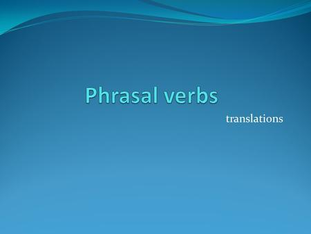 Phrasal verbs translations.