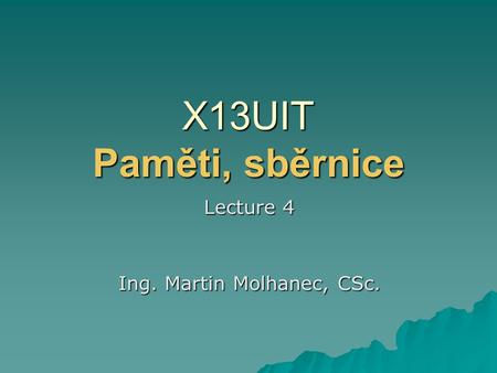 X13UIT Paměti, sběrnice Lecture 4 Ing. Martin Molhanec, CSc.