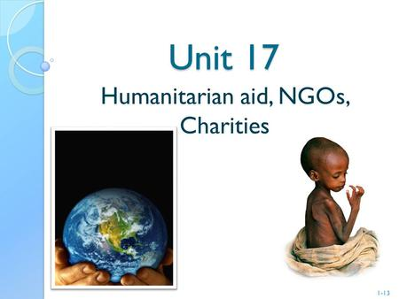 Unit 17 Humanitarian aid, NGOs, Charities 1-13. Content Important terms Organization Unicef 2 -13.