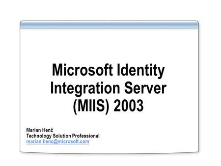 Microsoft Identity Integration Server (MIIS) 2003 Marian Henč Technology Solution Professional