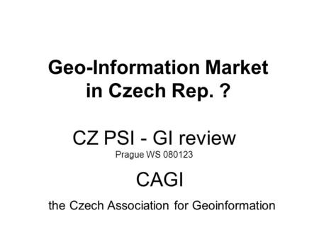 CZ PSI - GI review Prague WS 080123 Geo-Information Market in Czech Rep. ? CAGI the Czech Association for Geoinformation.
