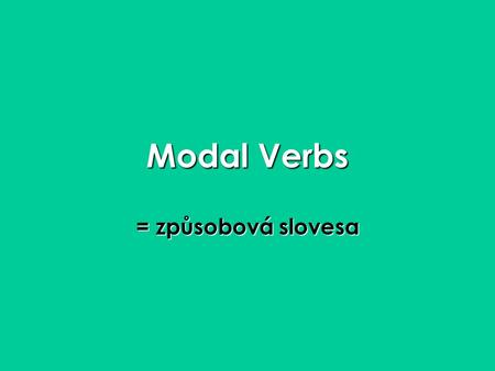 Modal Verbs = způsobová slovesa. Modal Verbs Can CouldCan Could May MightMay Might Will WouldWill Would Shall ShouldShall Should Must Have toMust Have.