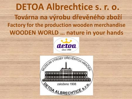 DETOA Albrechtice s. r. o. Továrna na výrobu dřevěného zboží Factory for the production wooden merchandise WOODEN WORLD … nature in your hands.