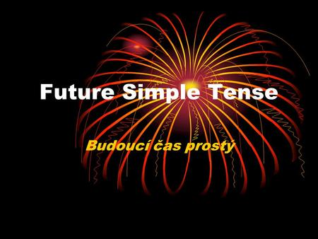 Future Simple Tense Budoucí čas prostý. vyjádření budoucnosti vyjádření nabídky Vyjádření rozhodnutí Tomorrow, the day after tomorrow, in the future,