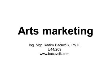 Arts marketing Ing. Mgr. Radim Bačuvčík, Ph.D. U44/209 www.bacuvcik.com.