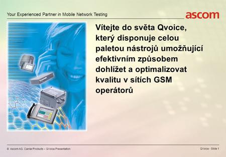 Your Experienced Partner in Mobile Network Testing © Ascom AG, Carrier Products – QVoice Presentation QVoice - Slide 1 Vítejte do světa Qvoice, který.