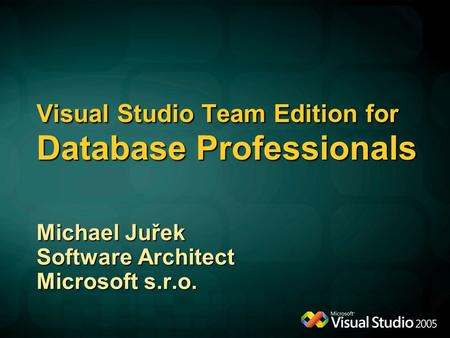 Visual Studio Team Edition for Database Professionals Michael Juřek Software Architect Microsoft s.r.o.