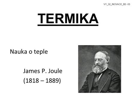 TERMIKA Nauka o teple James P. Joule (1818 – 1889)