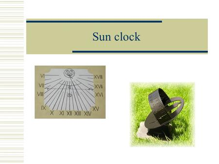 Sun clock. Interesting  Oldest time devices  Types- solid  - portable  Time is determined by shadow  The oldest clock in Trutnov range.