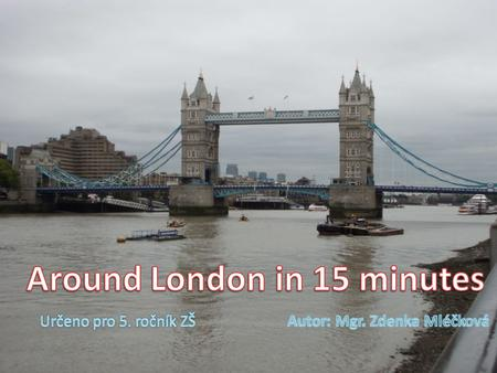 Around London in 15 minutes Autor: Mgr. Zdenka Mléčková