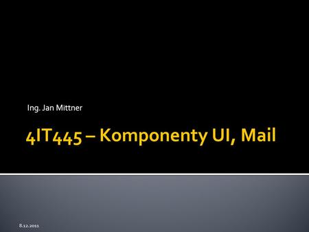 Ing. Jan Mittner 8.12.2011 4IT445 – Komponenty UI, Mail.