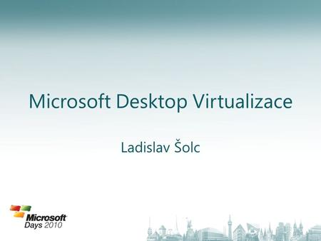 Microsoft Desktop Virtualizace Ladislav Šolc. Virtualizace desktopů a technologie System center.