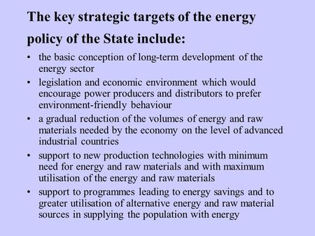 The key strategic targets of the energy policy of the State include: the basic conception of long-term development of the energy sector legislation and.