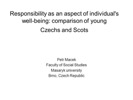 Responsibility as an aspect of individual's well-being: comparison of young Czechs and Scots Petr Macek Faculty of Social Studies Masaryk university Brno,
