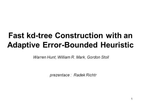 1 Fast kd-tree Construction with an Adaptive Error-Bounded Heuristic Warren Hunt, William R. Mark, Gordon Stoll prezentace : Radek Richtr.