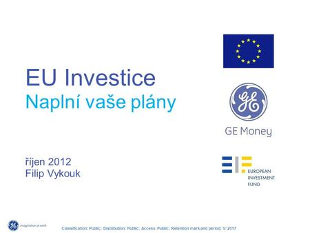 Classification: Public; Distribution: Public; Access: Public; Retention mark and period: V/ 2017 EU Investice Naplní vaše plány říjen 2012 Filip Vykouk.