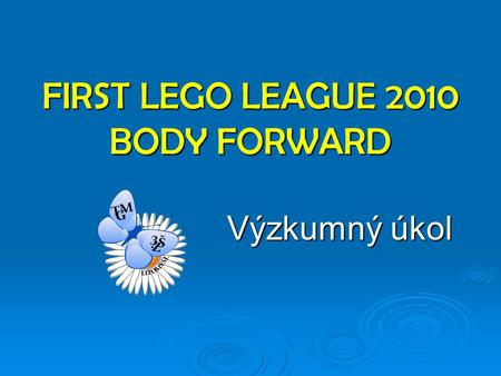 FIRST LEGO LEAGUE 2010 BODY FORWARD Výzkumný úkol.