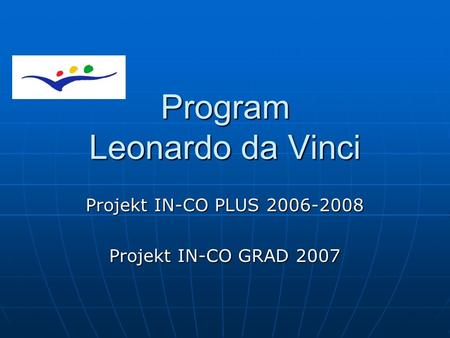 Program Leonardo da Vinci Projekt IN-CO PLUS 2006-2008 Projekt IN-CO GRAD 2007.