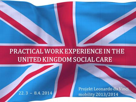 PRACTICAL WORK EXPERIENCE IN THE UNITED KINGDOM SOCIAL CARE Projekt Leonardo da Vinci mobility 2013/2014 22. 3 – 8.4. 2014.