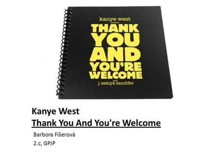 Kanye West Thank You And You're Welcome Barbora Fišerová 2.c, GPJP.