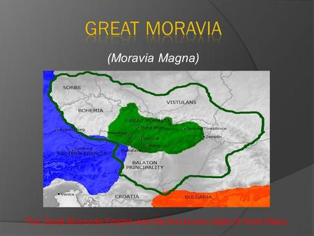 The Great Moravian Empire was the first known state of West Slavs. (Moravia Magna)