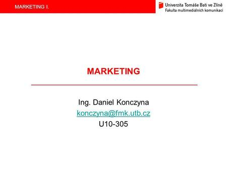 MARKETING I. MARKETING Ing. Daniel Konczyna U10-305.