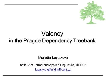 Markéta Lopatková Institute of Formal and Applied Linguistics, MFF UK Valency in the Prague Dependency Treebank.