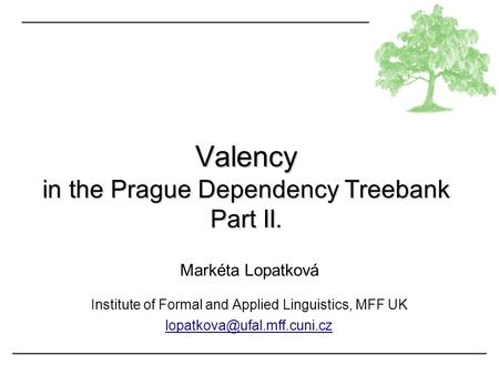 Markéta Lopatková Institute of Formal and Applied Linguistics, MFF UK Valency in the Prague Dependency Treebank Part II.