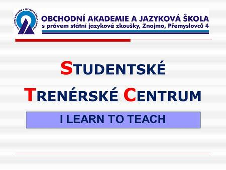 S TUDENTSKÉ T RENÉRSKÉ C ENTRUM I LEARN TO TEACH.