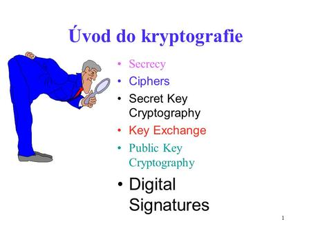 1 Úvod do kryptografie Secrecy Ciphers Secret Key Cryptography Key Exchange Public Key Cryptography Digital Signatures.