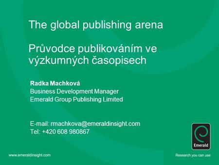 The global publishing arena Průvodce publikováním ve výzkumných časopisech Radka Machková Business Development Manager Emerald Group Publishing Limited.