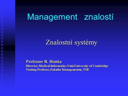 Management znalostí Znalostní systémy Professor R. Hanka Director, Medical Informatics Unit,University of Cambridge Visiting Profesor, Fakulta Managementu,