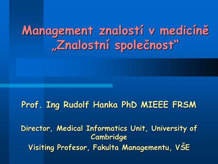"Management znalostí v medicíně ""Znalostní společnost"" Prof. Ing Rudolf Hanka PhD MIEEE FRSM Director, Medical Informatics Unit, University of Cambridge."