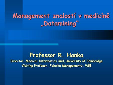 "Management znalostí v medicíně ""Datamining"" Management znalostí v medicíně ""Datamining"" Professor R. Hanka Director, Medical Informatics Unit,University."