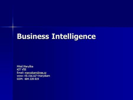 Business Intelligence Miloš Maryška KIT VŠE    www: nb.vse.cz/~maryskam GSM: 604 228 819.